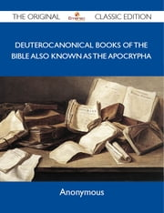 Deuterocanonical Books of the Bible also known as the Apocrypha - The Original Classic Edition ebook by Anonymous Anonymous