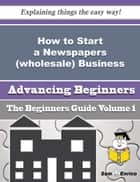 How to Start a Newspapers (wholesale) Business (Beginners Guide) ebook by Sharika Crowley