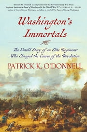 Washington's Immortals - The Untold Story of an Elite Regiment Who Changed the Course of the Revolution ebook by Patrick K. O'Donnell