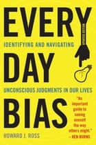 Everyday Bias - Identifying and Navigating Unconscious Judgments in Our Daily Lives ebook by Howard J. Ross