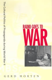 Radio Goes to War: The Cultural Politics of Propaganda during World War II ebook by Horten, Gerd
