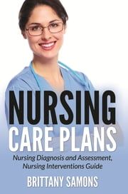 Nursing Care Plans - Nursing Diagnosis and Assessment, Nursing Interventions Guide ebook by Brittany Samons