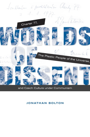Worlds of Dissent - Charter 77, The Plastic People of the Universe, and Czech Culture under Communism ebook by Jonathan Bolton
