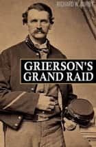 Grierson's Grand Raid in the Civil War (Expanded, Annotated) ebook by