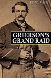 Grierson's Grand Raid in the Civil War (Expanded, Annotated) ebook by Richard Surby