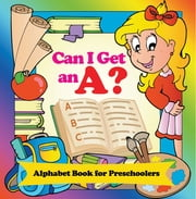 Can I Get an A? Alphabet Book for Preschoolers - Phonics for Kids Pre-K Edition ebook by Speedy Publishing LLC