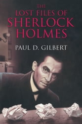 The Lost Files of Sherlock Holmes ebook by Paul D. Gilbert