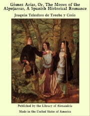 Gómez Arias, Or, The Moors of the Alpujarras, A Spanish Historical Romance ebook by Joaquín Telesforo de Trueba y Cosío