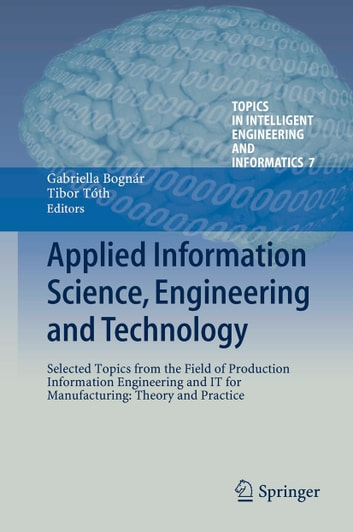 Applied Information Science, Engineering and Technology - Selected Topics from the Field of Production Information Engineering and IT for Manufacturing: Theory and Practice ebook by
