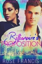 The Billionaire's Proposition - Complete Collection ebook by Rose Francis