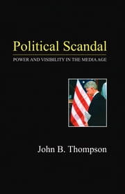 Political Scandal - Power and Visability in the Media Age ebook by John B. Thompson