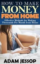 How to Make Money from Home ebook by Adam Jessop