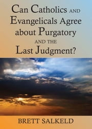 Can Catholics and Evangelicals Agree about Purgatory and the Last Judgment? ebook by Brett Salkeld
