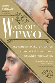 War of Two - Alexander Hamilton, Aaron Burr, and the Duel that Stunned the Nation ebook by John Sedgwick