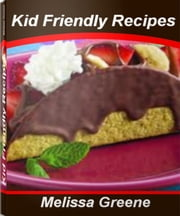 Kid Friendly Recipes - Tried-and-True Recipes for Kids Recipes, Healthy Kids Recipes, Easy Kid Recipes, Kids Dinner Recipes ebook by Melissa Greene