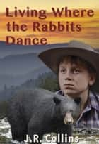 Living Where athe Rabbits Dance ebook by J.R. Collins