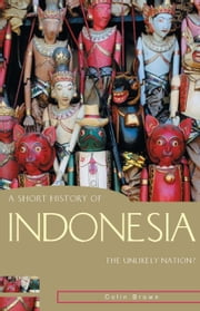 A Short History of Indonesia - The Unlikely Nation? ebook by Colin Brown