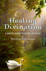 Healing Divination - A Native Guide To Being Intuitive ebook by Shirley Laboucane