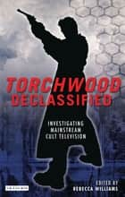 Torchwood Declassified - Investigating Mainstream Cult Television ebook by Rebecca Williams