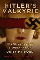 Hitler's Valkyrie - The Uncensored Biography of Unity Mitford ebook by David R. L. Litchfield