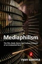 Mediaphilism - The Film, Book, Game and Cultural Critiques of an Unabashed Nerd ebook by Ryan Somma