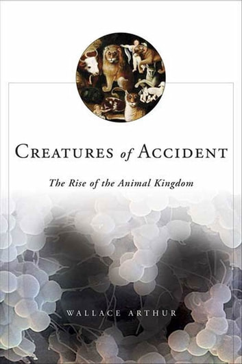 Creatures of Accident - The Rise of the Animal Kingdom ebook by Wallace Arthur