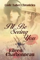 I'll Be Seeing You - The Code Talker Chronicales ebook by Eileen Charbonneau