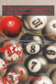 A Gun and Cherries in the Bucket of Blood - The Americanization of an Italian Family and Lessons Learned ebook by Greg Casadei