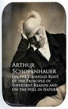 On the Fourfold Root of the Principle of Sufficien and On the Will in Nature ebook by Arthur Schopenhauer