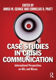 Case Studies in Crisis Communication - International Perspectives on Hits and Misses ebook by Amiso M. George,Cornelius B. Pratt