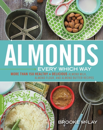 Almonds Every Which Way - More than 150 Healthy & Delicious Almond Milk, Almond Flour, and Almond Butter Recipes ebook by Brooke McLay