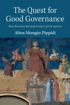 The Quest for Good Governance - How Societies Develop Control of Corruption ebook by Alina Mungiu-Pippidi