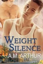 Weight of Silence ebook by A.M. Arthur