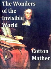 Witches in New England, Volume I - The Wonders of the Invisible World, PLUS, A Farther Account of the Tryals of the New-England Witches ebook by Cotton Mather,Increase Mather