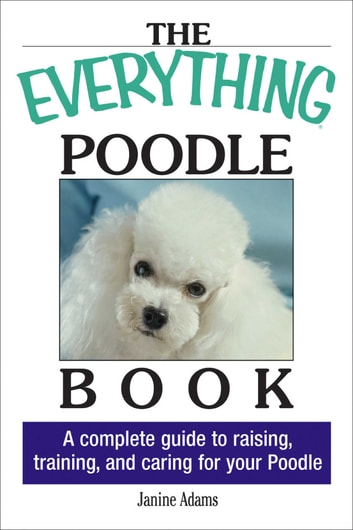 The Everything Poodle Book - A complete guide to raising, training, and caring for your poodle ebook by Janine Adams