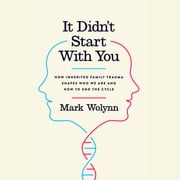 It Didn't Start With You - How Inherited Family Trauma Shapes Who We Are and How to End the Cycle audiobook by Mark Wolynn