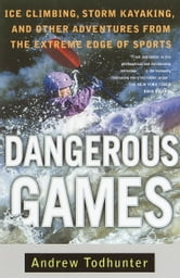 Dangerous Games - Ice Climbing, Storm Kayaking, and Other Adventures from the Extreme Edge of Spor ts ebook by Andrew Todhunter