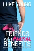 Friends With Partial Benefits (Friends With Benefits Series (Book 1)) eBook by Luke Young