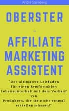 "Oberster Affiliate Marketing Assistent - ""Der ultimative Leitfaden für einen komfortablen Lebensunterhalt mit Affiliate-Marketing!"" ebook by Andre Sternberg"