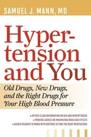 Hypertension and You - Old Drugs, New Drugs, and the Right Drugs for Your High Blood Pressure ebook by Samuel J. Mann