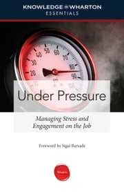 Under Pressure - Managing Stress and Engagement on the Job ebook by Knowledge@Wharton,Sigal Barsade