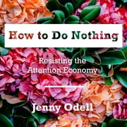 How to Do Nothing - Resisting the Attention Economy audiobook by Jenny Odell