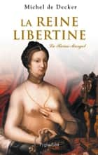 La Reine libertine - LA REINE MARGOT ebook by Michel De Decker