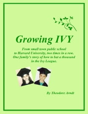 Growing Ivy - From small town public school to Harvard University, two times in a row. One family's story of how to bat a thousand in the Ivy League. ebook by Theodore Arndt