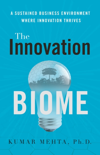 The Innovation Biome - A Sustained Business Environment Where Innovation Thrives ebook by Kumar Mehta PhD