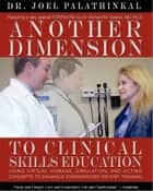 Another Dimension to Clinical Skills Education: Using Virtual Humans, Simulation, and Acting Concepts to Enhance Standardized Patient Training ebook by Joel Palath