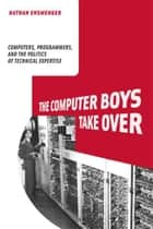 The Computer Boys Take Over: Computers, Programmers, and the Politics of Technical Expertise ebook by Nathan Ensmenger