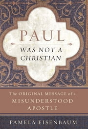 Paul Was Not a Christian - The Original Message of a Misunderstood Apostle ebook by Pamela Eisenbaum