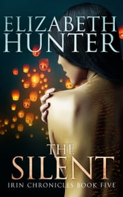 The Silent: Irin Chronicles Book Five ebook by Elizabeth Hunter