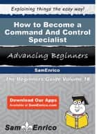 How to Become a Command And Control Specialist ebook by Maire Kellogg